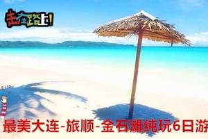 暑期新乡跟团到大连旅顺金石滩纯玩6日游多少钱 新乡去大连火车