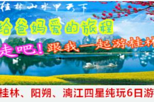 ★洛阳老年人报名去桂林旅游团价格_桂林、阳朔、冠岩纯玩六日游